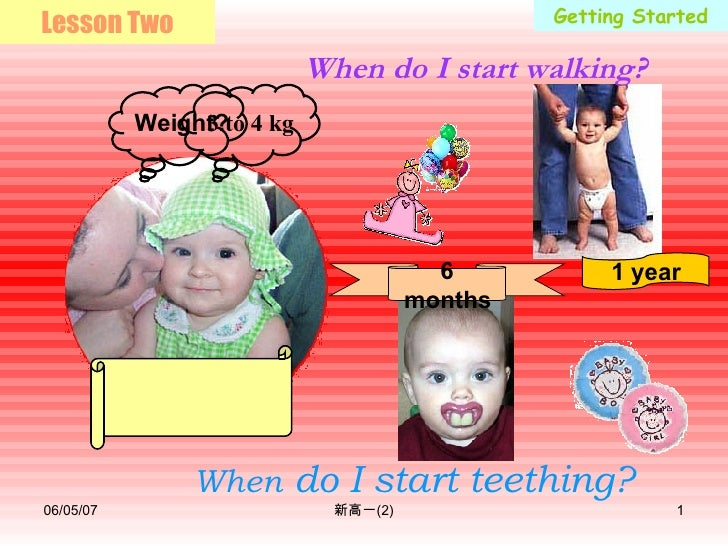 Getting Started When  do I start teething? When do I start walking? 1 year 6 months Lesson Two 3 to 4 kg Weight?