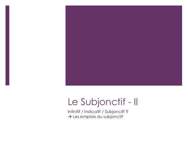 Le Subjonctif - II Infinitif / Indicatif / Subjonctif ?  Les emplois du subjonctif