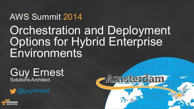 AWS Summit 2014 Orchestration and Deployment Options for Hybrid Enterprise Environments Guy Ernest Solutions Architect @gu...