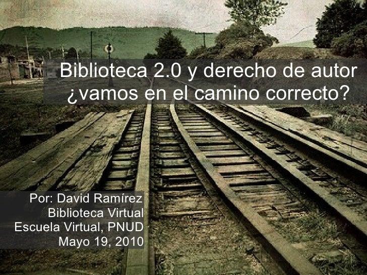 Biblioteca 2.0 y derecho de autor ¿vamos en el camino correcto? Por: David Ramírez Biblioteca Virtual Escuela Virtual, PNU...