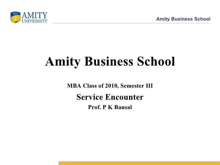 Amity Business School MBA Class of 2010, Semester III Service Encounter Prof. P K Bansal