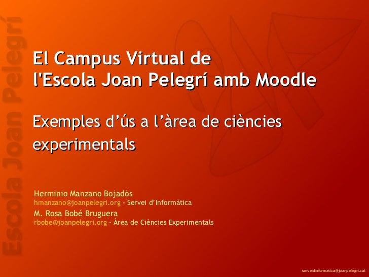 El Campus Virtual de  l'Escola Joan Pelegrí amb Moodle Exemples d'ús a l'àrea de ciències experimentals   Herminio Manzano...