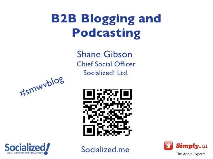 <ul><li>B2B Blogging and </li></ul><ul><li>Podcasting </li></ul><ul><li>Shane Gibson  </li></ul><ul><li>Chief Social Offic...