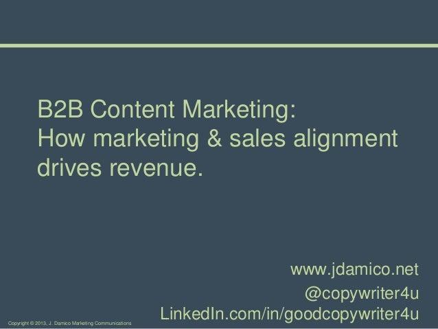 Copyright © 2013, J. Damico Marketing CommunicationsB2B Content Marketing:How marketing & sales alignmentdrives revenue.ww...