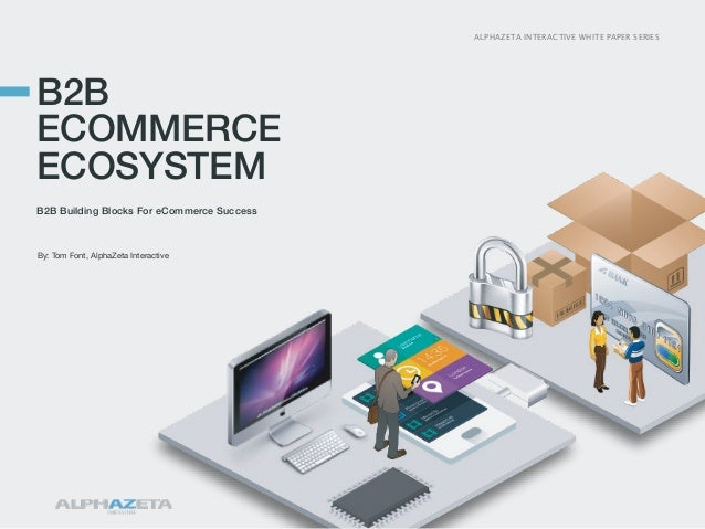 ALPHAZETA INTERACTIVE WHITE PAPER SERIES  B2B ECOMMERCE ECOSYSTEM B2B Building Blocks For eCommerce Success  By: Tom Font,...