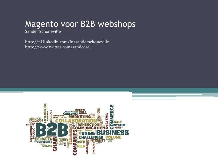 Magento voor B2B webshopsSander Schonevillehttp://nl.linkedin.com/in/sanderschonevillehttp://www.twitter.com/sandcore