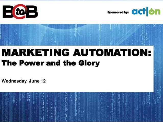 MARKETING AUTOMATION: The Power and the Glory Wednesday, June 12 Sponsored by: