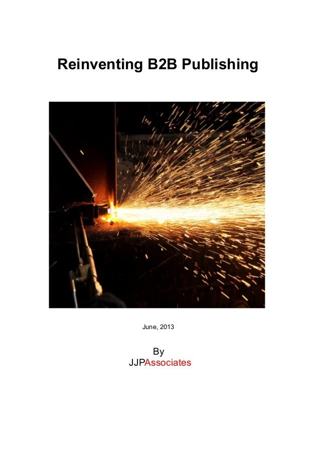 Reinventing B2B Publishing June, 2013 By JJPAssociates