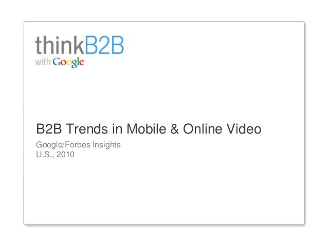 1 Google/Forbes Insights U.S., 2010 B2B Trends in Mobile & Online Video