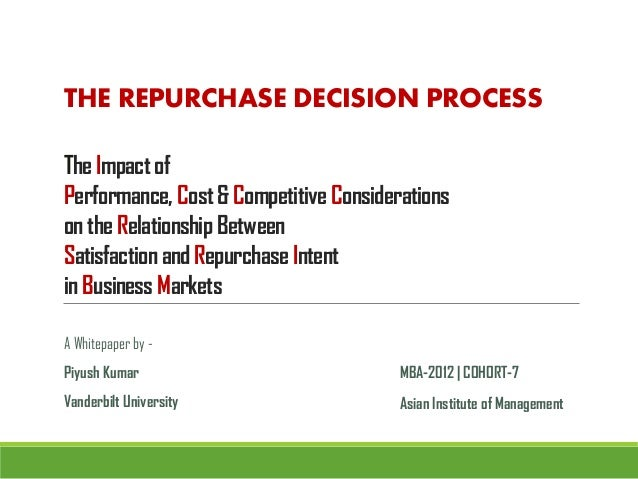 THE REPURCHASE DECISION PROCESSThe Impact ofPerformance, Cost & Competitive Considerationson the Relationship BetweenSatis...