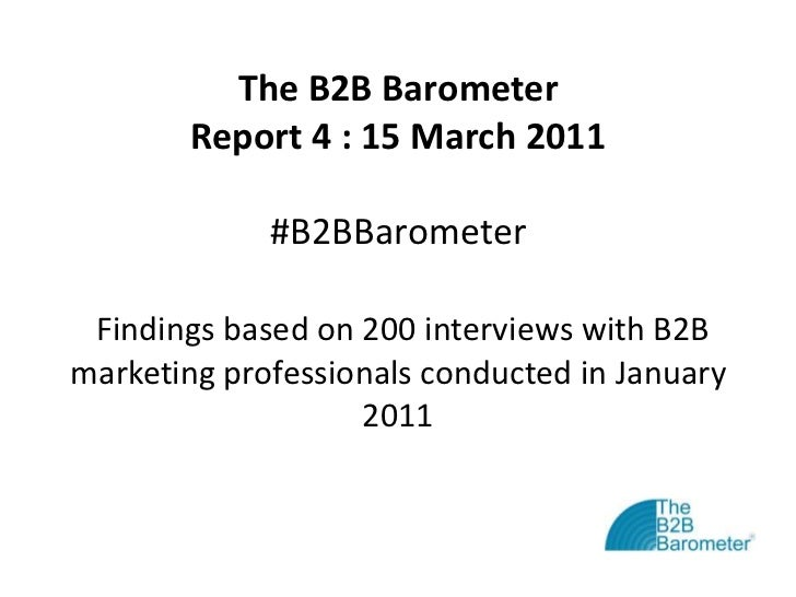 The B2B BarometerReport 4 : 15 March 2011#B2BBarometerFindings based on 200 interviews with B2B marketing professionals co...