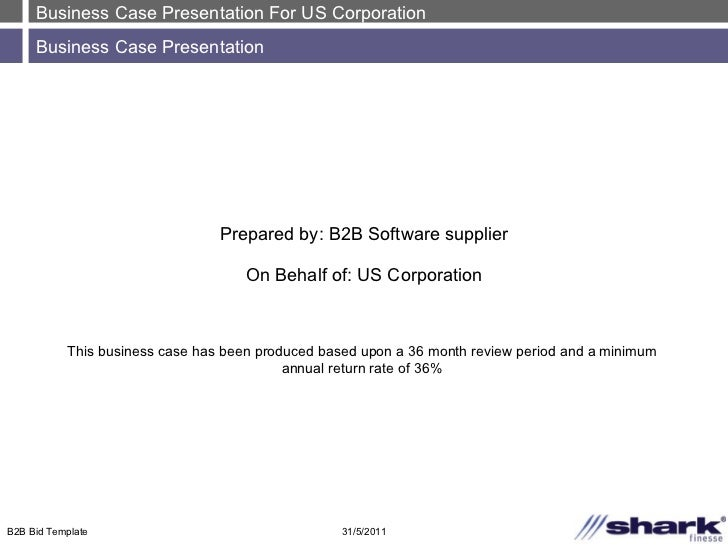 Business Case Presentation For US Corporation Business Case Presentation 31/5/2011 B2B Bid Template Prepared by: B2B Softw...