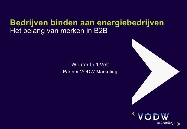 Bedrijven binden aan energiebedrijven Het belang van merken in B2B Wouter In 't Velt Partner VODW Marketing