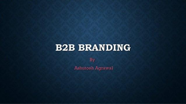 B2B BRANDINGB2B BRANDING ByBy Ashutosh AgrawalAshutosh Agrawal