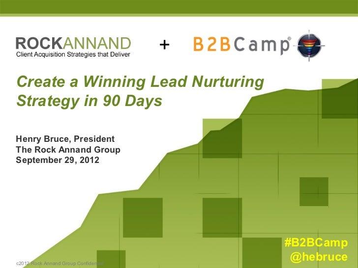 +Create a Winning Lead NurturingStrategy in 90 DaysHenry Bruce, PresidentThe Rock Annand GroupSeptember 29, 2012          ...