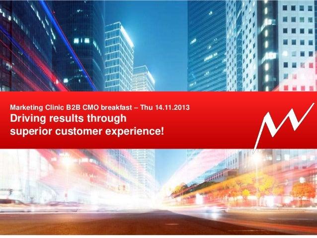 Marketing Clinic B2B CMO breakfast – Thu 14.11.2013  Driving results through superior customer experience!  18/11/13  1