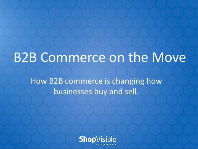 B2B Commerce on the Move How B2B commerce is changing how businesses buy and sell.