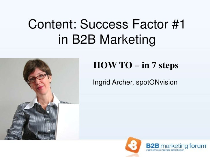 Content: Success Factor #1in B2B Marketing<br />HOW TO – in 7 steps<br />Ingrid Archer, spotONvision<br />