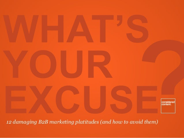 ? WHAT'S YOUR EXCUSE12 damaging B2B marketing platitudes (and how to avoid them)