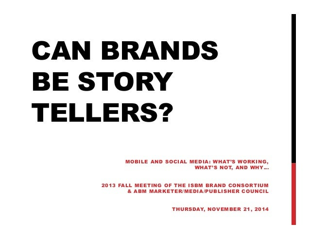 CAN BRANDS BE STORY TELLERS? MOBILE AND SOCIAL MEDIA: WHAT'S WORKING , WHAT 'S N OT, A N D W HY … 20 13 FALL MEE T IN G O ...
