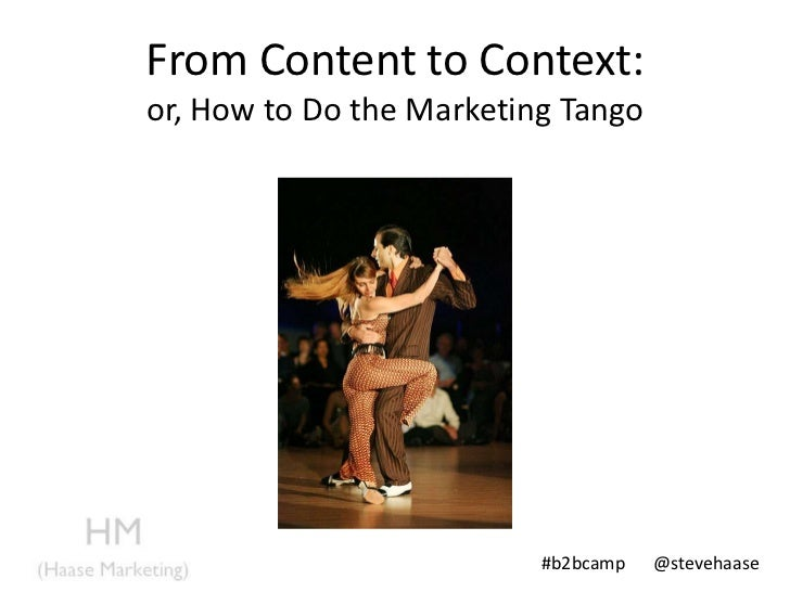 From Content to Context:or, How to Do the Marketing Tango                          #b2bcamp   @stevehaase