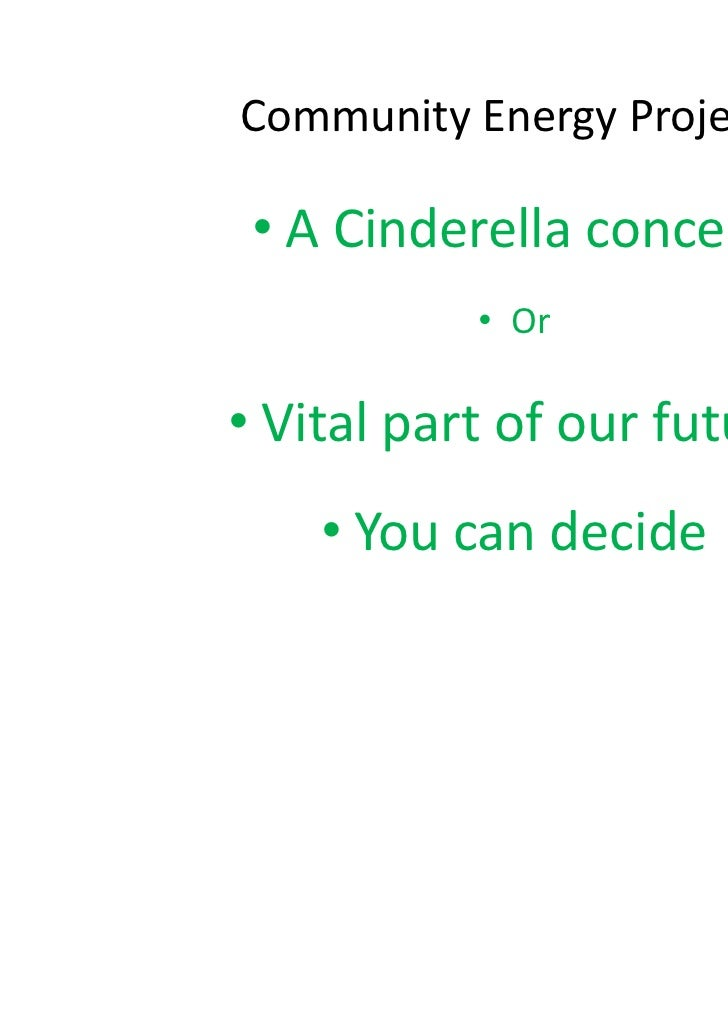 Community Energy Projects • A Cinderella concept           • Or• Vital part of our future    • You can decide