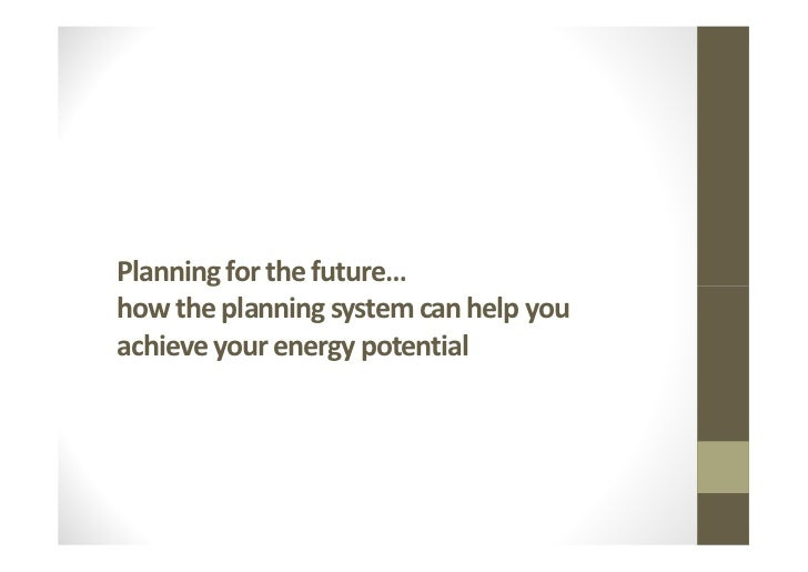 Planning for the future…how the planning system can help youachieve your energy potential