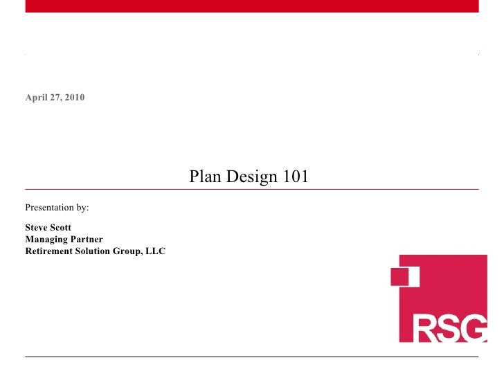 Plan Design 101  April 27, 2010 Presentation by: Steve Scott Managing Partner Retirement Solution Group, LLC