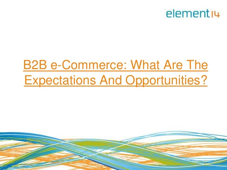 B2B e-Commerce: What Are TheExpectations And Opportunities?