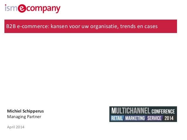 Michiel Schipperus Managing Partner April 2014 B2B e-commerce: kansen voor uw organisatie, trends en cases