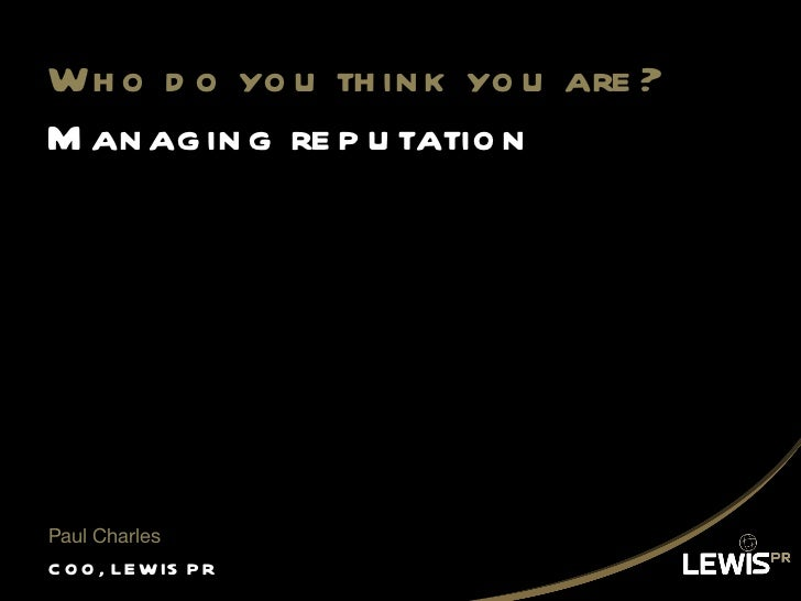 Who do you think you are? Managing reputation <ul><li>COO, LEWIS PR </li></ul><ul><li>Paul Charles </li></ul>