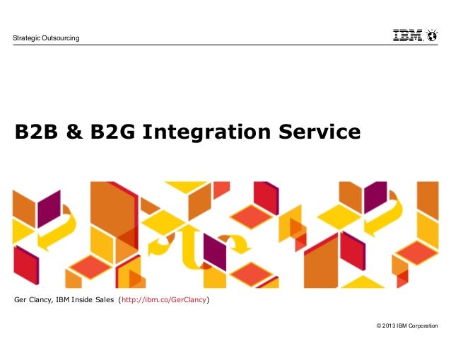 © 2013 IBM Corporation Strategic Outsourcing B2B & B2G Integration Service Ger Clancy, IBM Inside Sales (http://ibm.co/Ger...