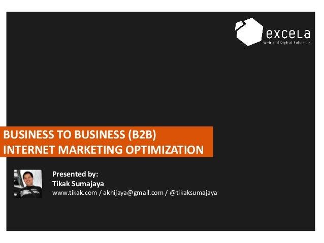 BUSINESS TO BUSINESS (B2B) INTERNET MARKETING OPTIMIZATION Presented by: Tikak Sumajaya www.tikak.com / akhijaya@gmail.com...