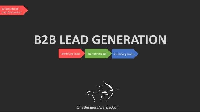 B2B LEAD GENERATION OneBusinessAvenue.Com Identifying leads Nurturing leads Qualifying leads Success Based Lead Generation