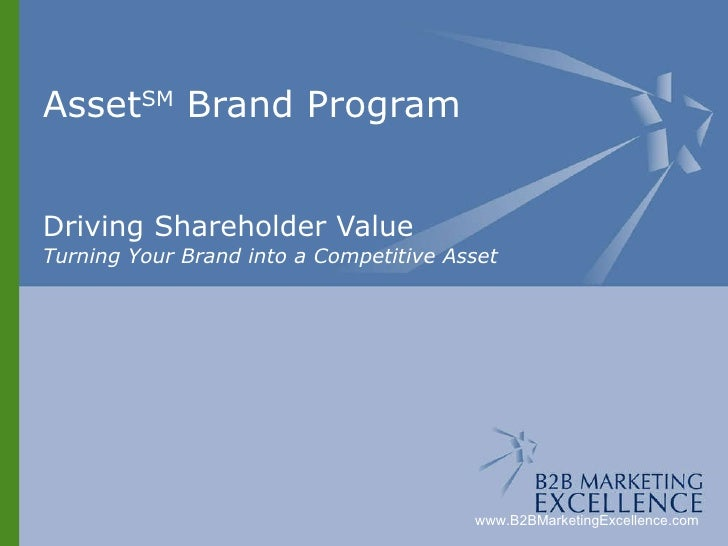 Asset Brand SM  Program Driving Shareholder Value Turning Your Brand into a Competitive Asset www.B2BMarketingExcellence.com