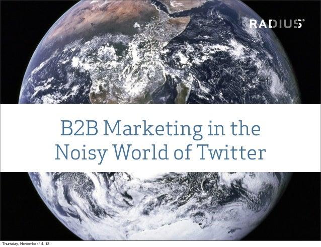 B2B Marketing in the Noisy World of Twitter  Thursday, November 14, 13