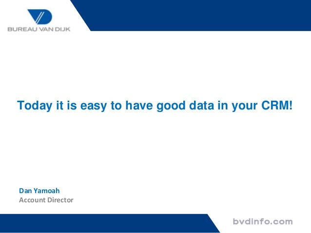 Today it is easy to have good data in your CRM!  Dan Yamoah Account Director