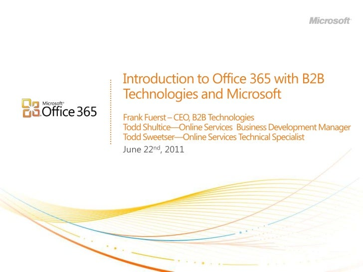 Introduction to Office 365 with B2B Technologies and MicrosoftFrank Fuerst – CEO, B2B TechnologiesTodd Shultice—Online Ser...