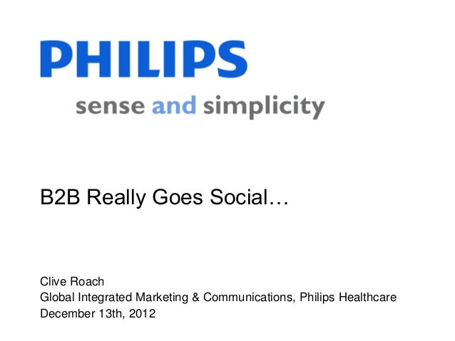B2B Really Goes Social…Clive RoachGlobal Integrated Marketing & Communications, Philips HealthcareDecember 13th, 2012