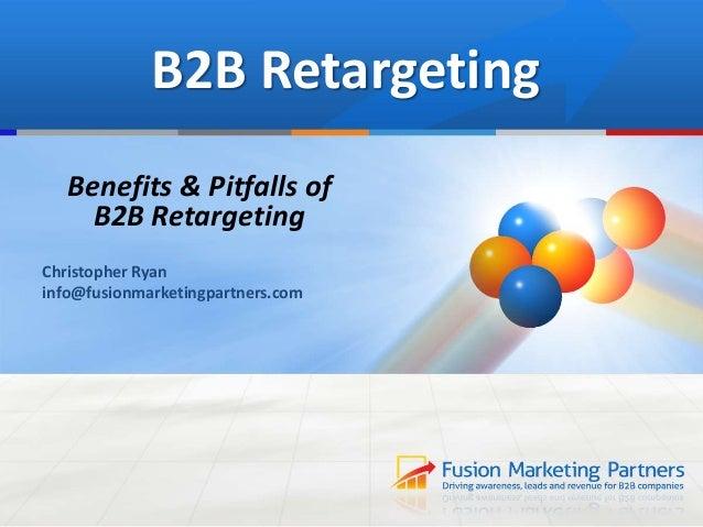 B2B Retargeting Benefits & Pitfalls of B2B Retargeting Christopher Ryan info@fusionmarketingpartners.com