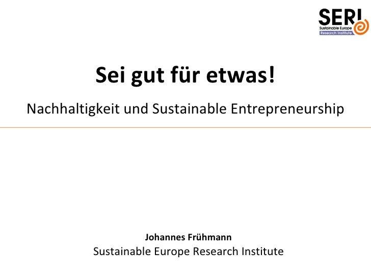 Sei gut für etwas! Nachhaltigkeit und Sustainable Entrepreneurship                        Johannes Frühmann          Susta...