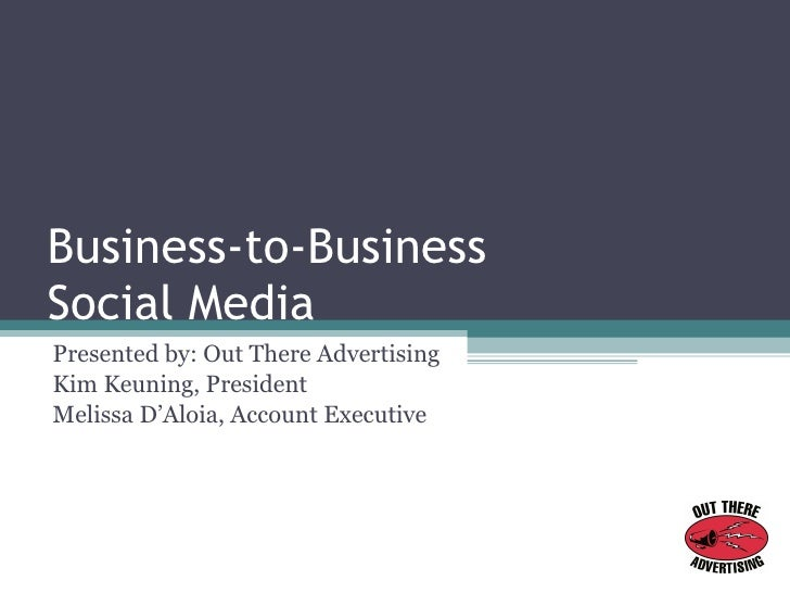 Business-to-Business  Social Media Presented by: Out There Advertising Kim Keuning, President Melissa D'Aloia, Account Exe...