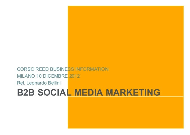 CORSO REED BUSINESS INFORMATIONMILANO 10 DICEMBRE 2012Rel. Leonardo BelliniB2B SOCIAL MEDIA MARKETING