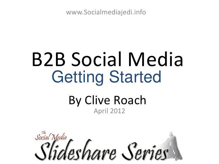 www.Socialmediajedi.infoB2B Social Media  Getting Started    By Clive Roach           April 2012