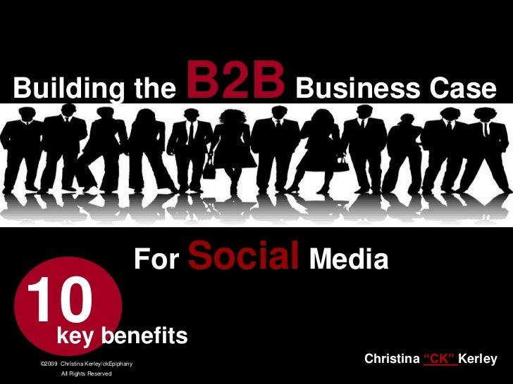 "Building the B2B Business Case <br />For Social Media<br />10<br />key benefits<br />Christina ""CK"" Kerley<br />www.CKB2B...."