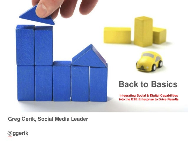 1@ggerikBack to BasicsIntegrating Social & Digital Capabilitiesinto the B2B Enterprise to Drive Results@ggerikGreg Gerik, ...