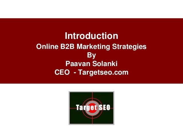 IntroductionOnline B2B Marketing Strategies             By        Paavan Solanki     CEO - Targetseo.com