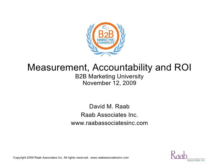 Measurement, Accountability and ROI B2B Marketing University December 1, 2009 David M. Raab Raab Associates Inc. www.raaba...