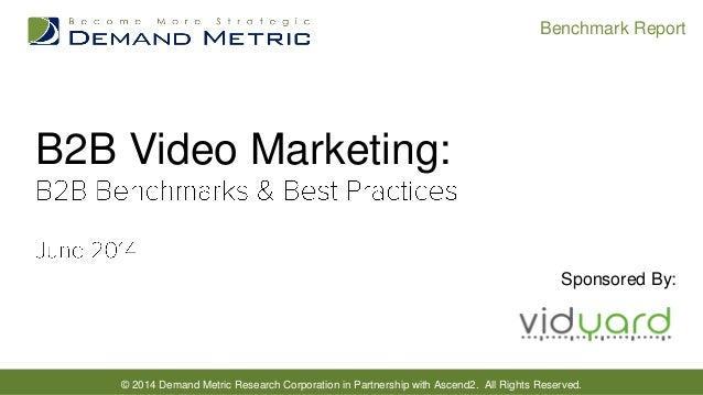 © 2014 Demand Metric Research Corporation in Partnership with Ascend2. All Rights Reserved. Benchmark Report B2B Video Mar...
