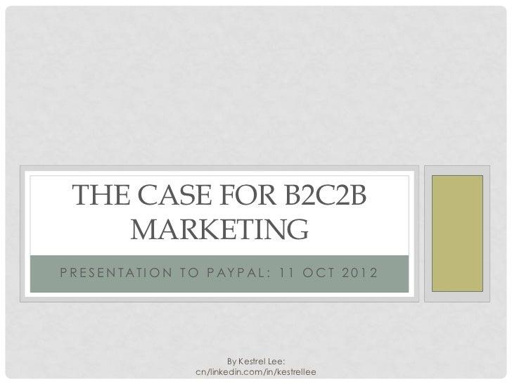 THE CASE FOR B2C2B     MARKETINGP R E S E N T AT I O N T O P AY P A L : 1 1 O C T 2 0 1 2                                B...